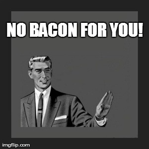 No bacon for you